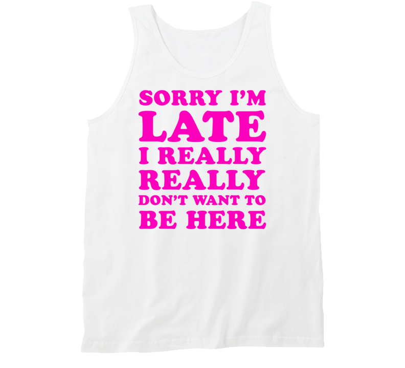 Sorry I'm Late I Really Really Don't Want To Be Here (Pink Font) Funny Tanktop