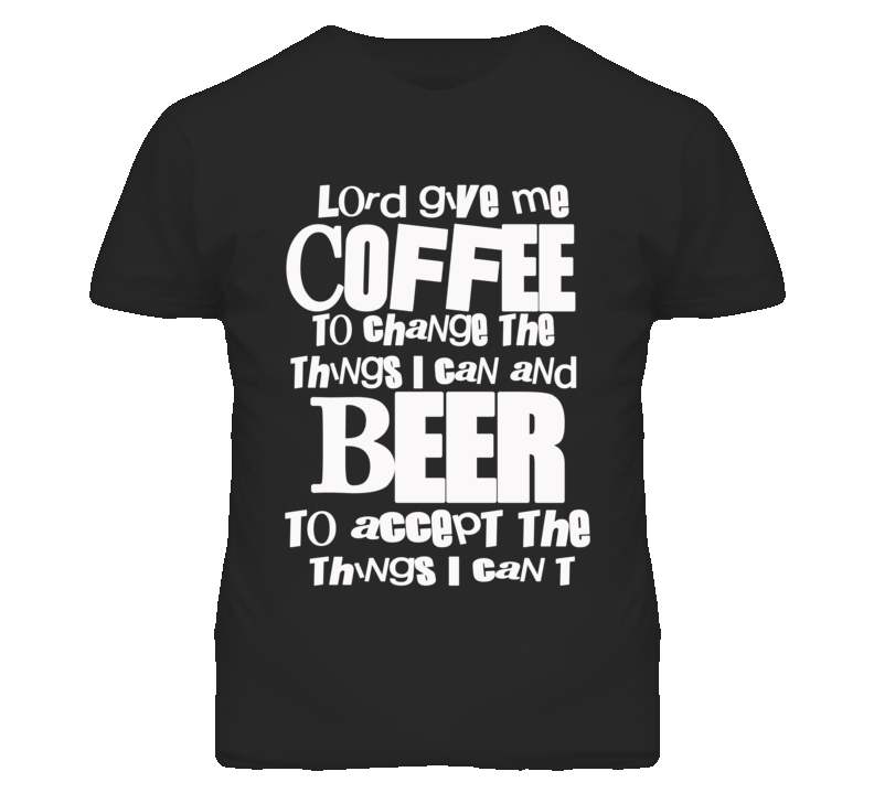 Lord Give Me Coffee To Change The Things I Can And Beer To Accept The Things I Can't - White Font T Shirt