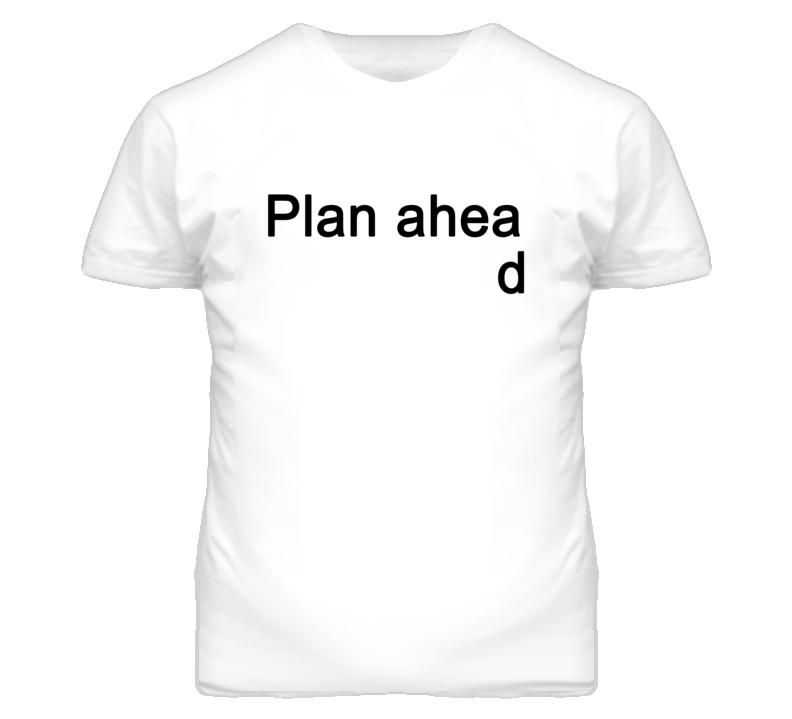 Plan ahead (Black Font) T Shirt