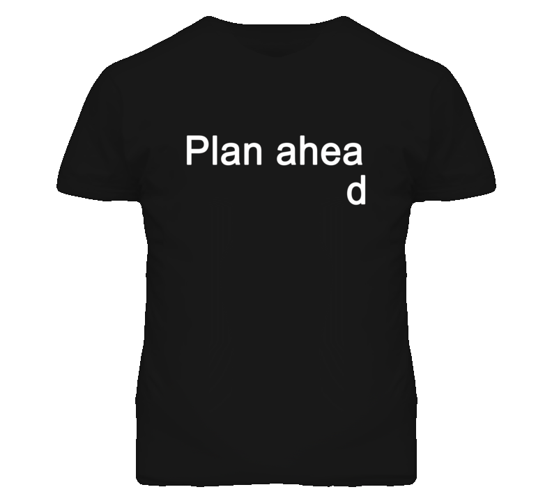 Plan ahead (White Font) T Shirt