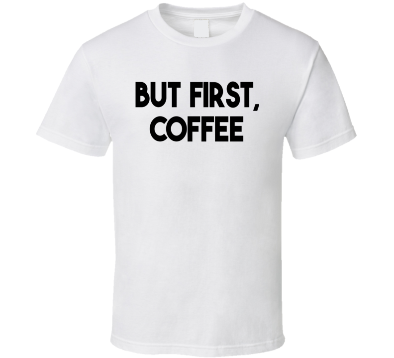 But First, Coffee (Black Font) Funny T Shirt