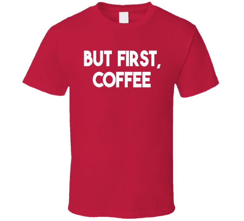 But First, Coffee (White Font) Funny T Shirt