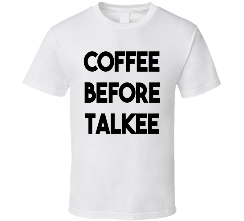 Coffee Before Talkee (Black Font) Funny T Shirt