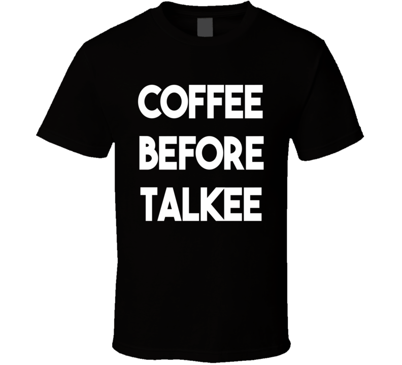 Coffee Before Talkee (White Font) Funny T Shirt