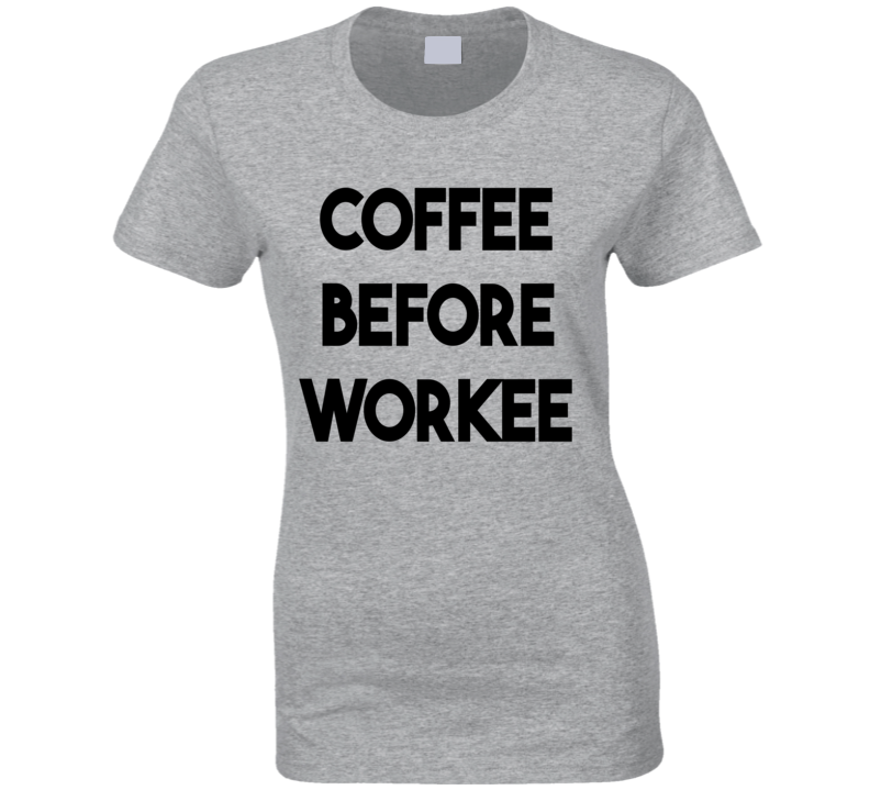 Coffee Before Workee (Black Font) Funny T Shirt