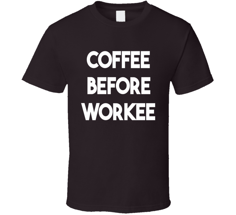 Coffee Before Workee (White Font) Funny T Shirt
