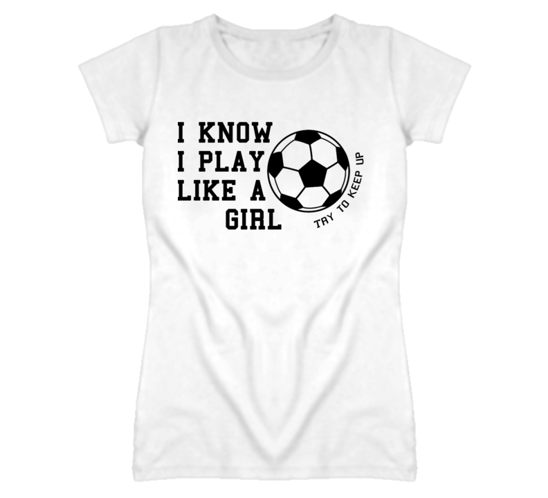 I Know I Play Like A Girl - Try To Keep Up (Black Font) Soccer T Shirt