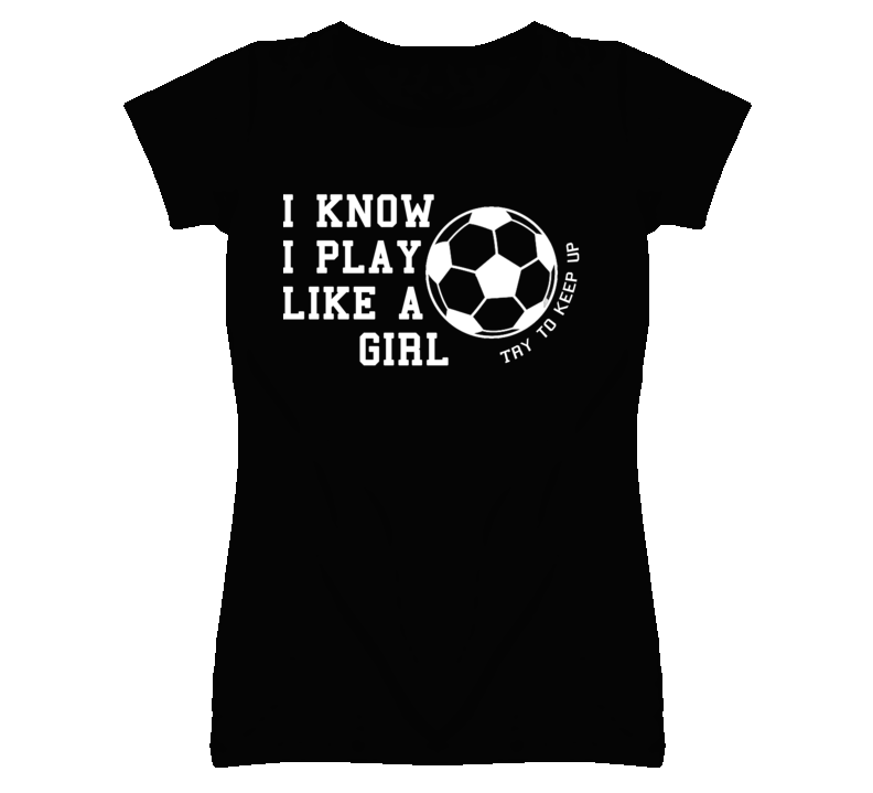 I Know I Play Like A Girl - Try To Keep Up (White Font) Soccer T Shirt