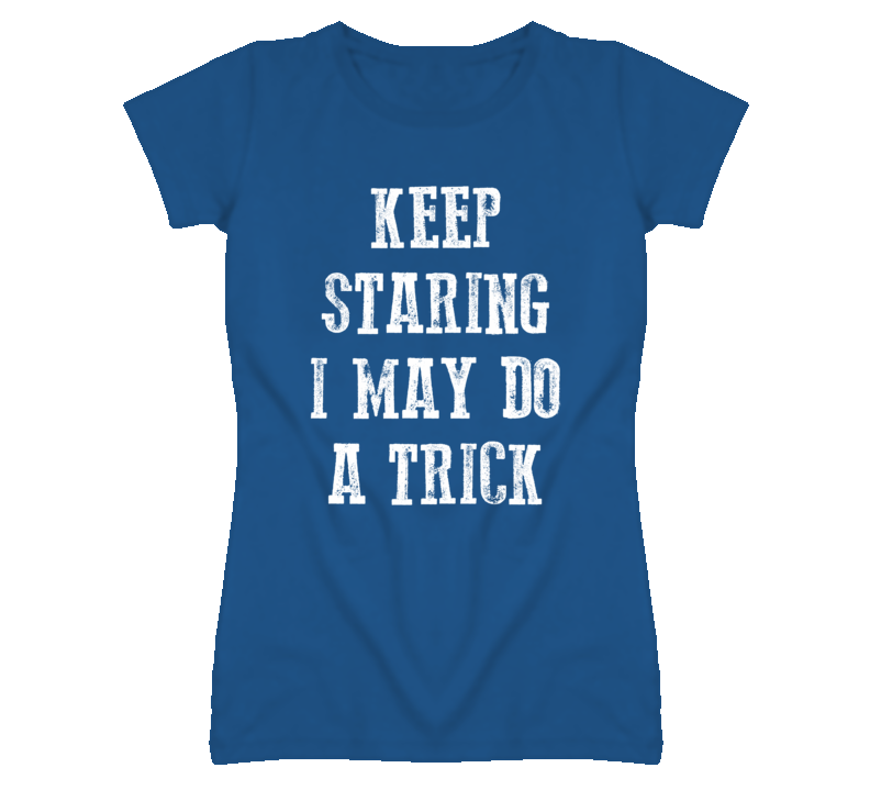 Keep Staring I May Do A Trick (White Font) T Shirt
