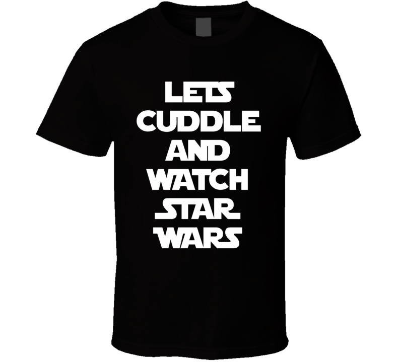 Lets Cuddle And Watch Star Wars - The Force Awakens Movie (White  Font) Funny T Shirt