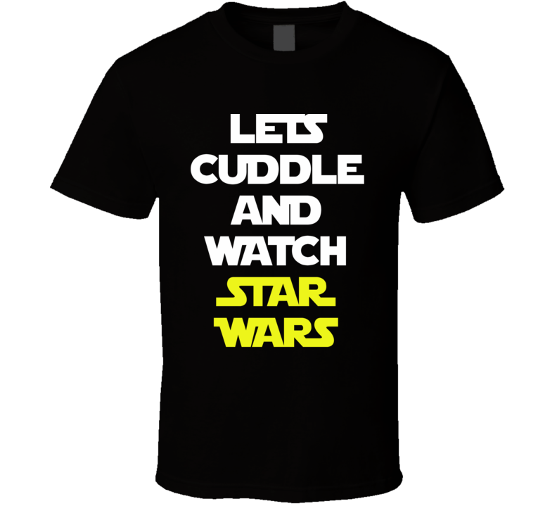 Lets Cuddle And Watch Star Wars - The Force Awakens Movie (White/Yellow  Font) Funny T Shirt