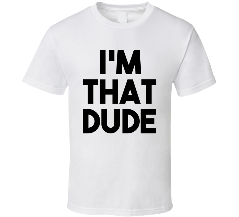 I'm That Dude (Black Font) Ride Along Movie Inspired Funny  T Shirt