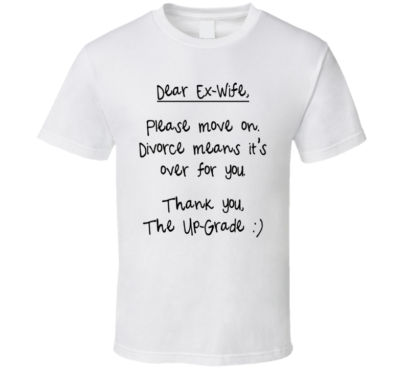 Dear Ex-Wife, Please Move On Divorce Means It's Over For You. Thank You, The Up-Grade (Black Font) Funny Crazy Ex Wife T Shirt