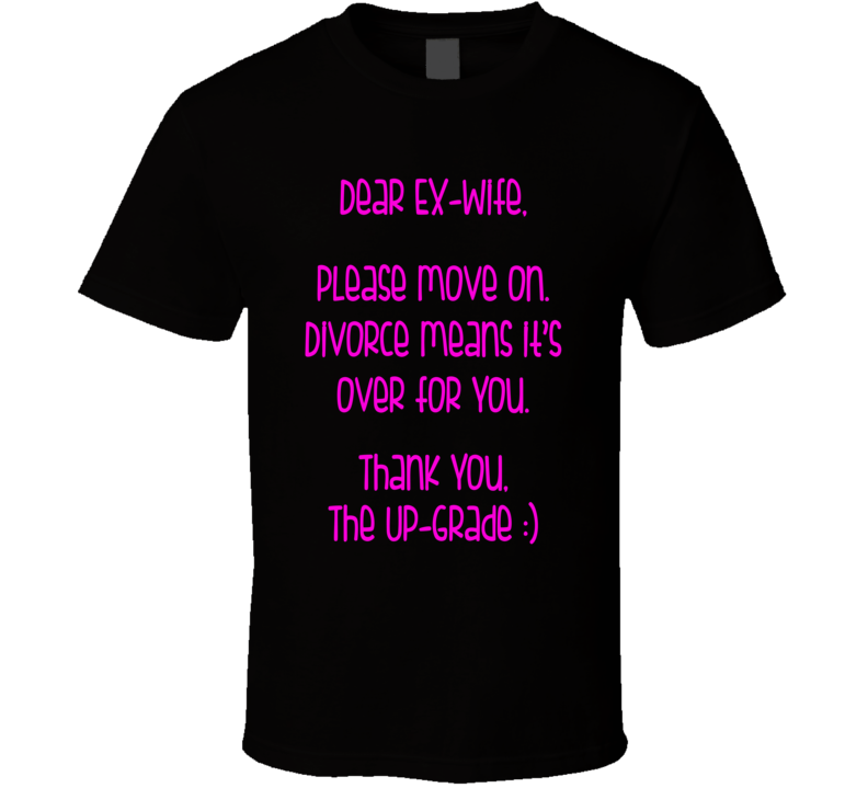 Dear Ex Wife, Please Move on. Divorce Means It's Over For You. Thank You, The Up-Grade :) (Pink Font.) Funny Crazy Ex-Wife T Shirt