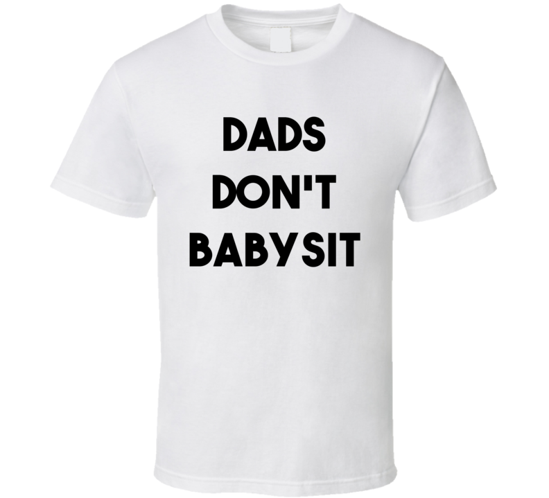 Dads Don't Babysit (Black Bold Font) Funny Fathers Day T Shirt