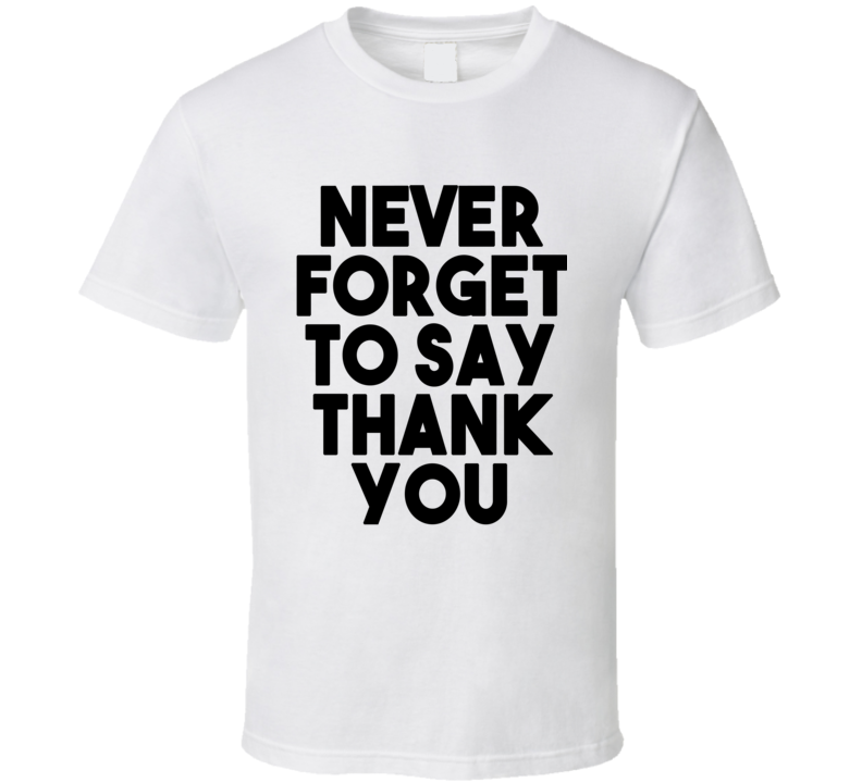 Never Forget To Say Thank You (Black Bold Font) T Shirt