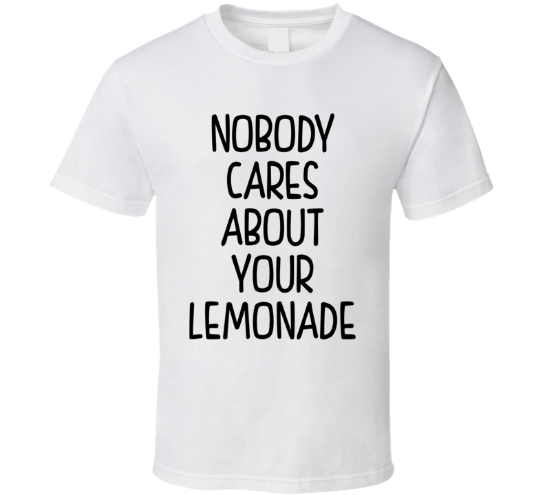 Nobody Cares About Your Lemonade (Black Font) Funny Celebrity Inspired T Shirt