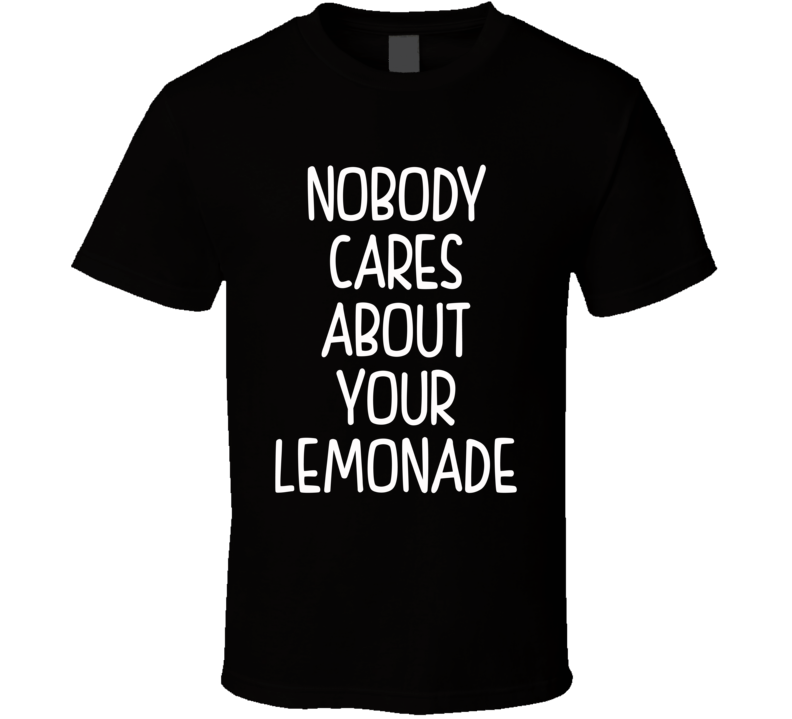 Nobody Cares About Your Lemonade (White Font) Funny Celebrity Inspired T Shirt