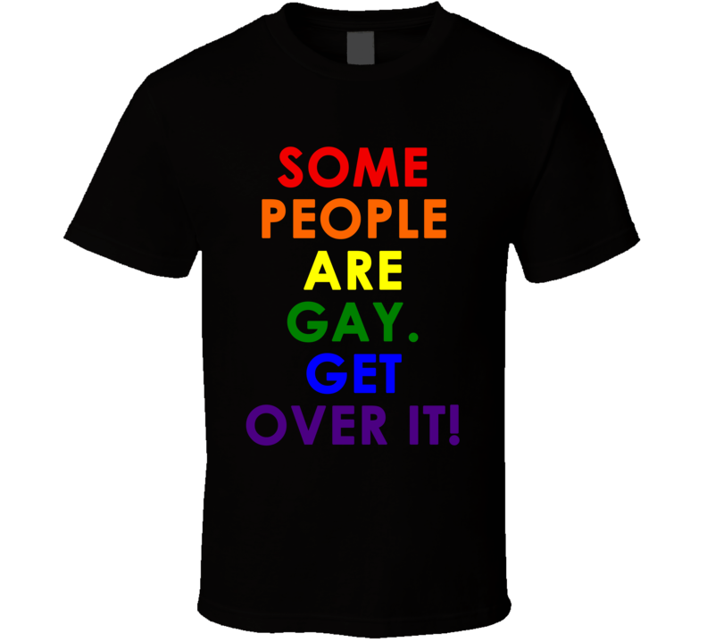 Some People Are Gay. Get Over It! (Multi Colour Font) Pride T Shirt
