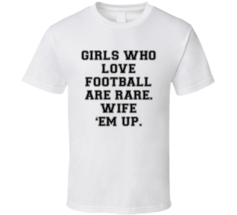 260344860 Girls Who Love Football Are Rare. Wife 'Em Up (Black Font) Funny T ...