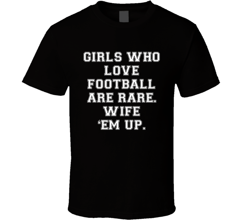 6bec22cc9 Girls Who Love Football Are Rare. Wife 'Em Up (White Font) Funny T ...