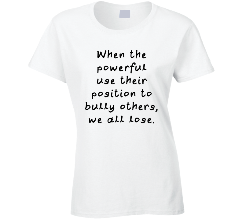When The Powerful Use Their Position To Bully Others, We All Lose. (Black Font) Meryl Streep Golden Globes Speech Quote T Shirt