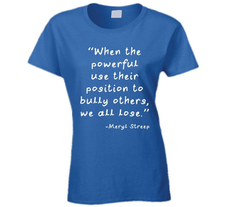 When The Powerful Use Their Position To Bully Others, We All Lose. (White Font) Meryl Streep Golden Globes Speech Quotes T Shirt