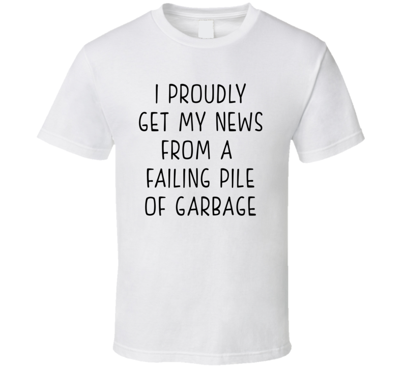 I Proudly Get My News From A Failing Pile Of Garbage (Black Font) Journalism Will Thrive Donald Trump Statement T Shirt