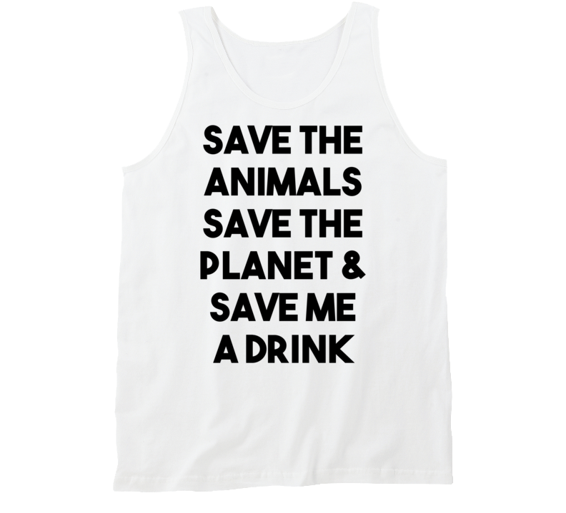 Save The Animals Save The Planet & Save Me A Drink (Black Bold) Funny Tanktop