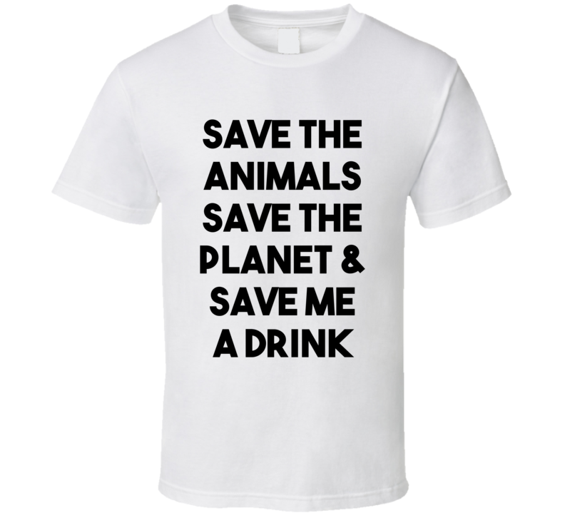 Save The Animals Save The Planet & Save Me A Drink (Black Bold) Funny T Shirt
