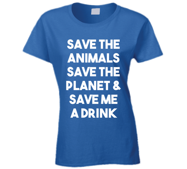 Save The Animals Save The Planet & Save Me A Drink (White Bold) Funny T Shirt