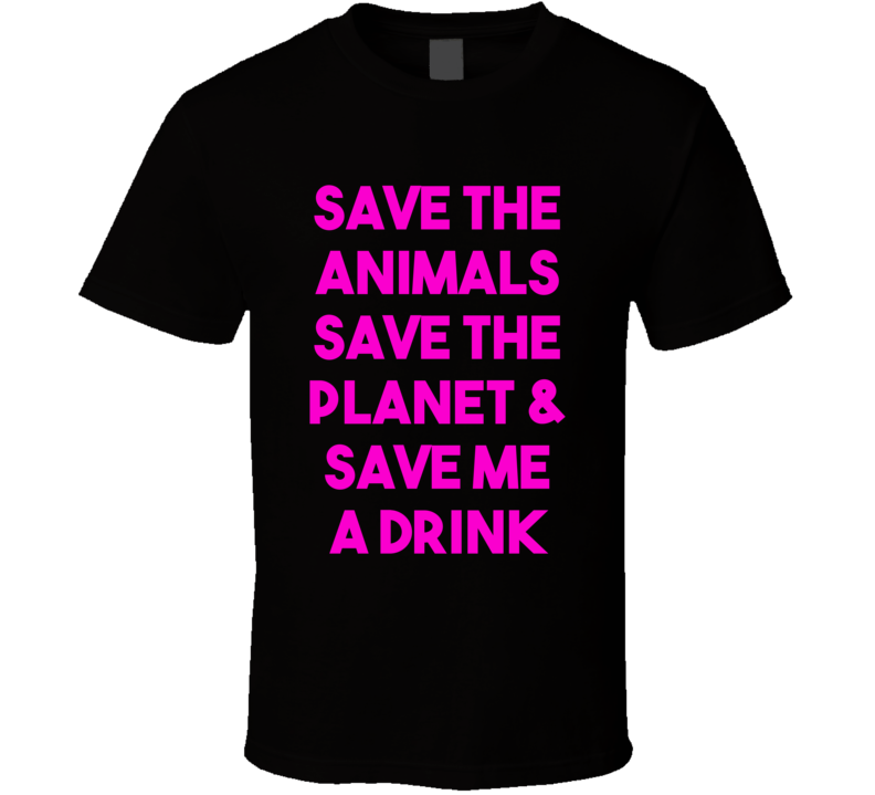 Save The Animals Save The Planet & Save Me A Drink (Pink Bold) Funny T Shirt