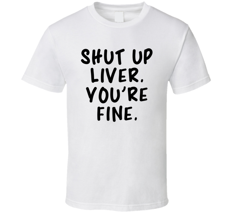 Shut Up Liver. You're Fine. (Black Bold Font) Funny T Shirt
