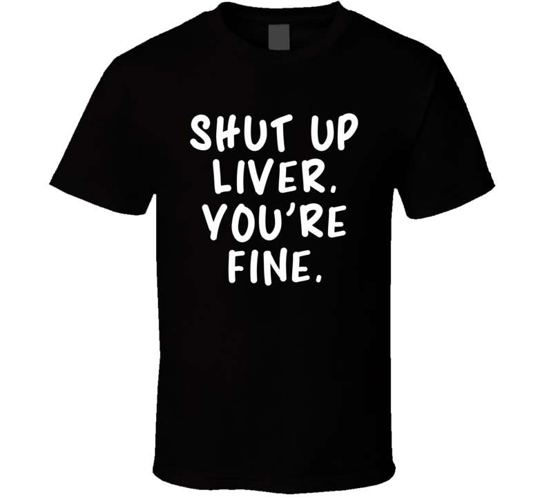 Shut Up Liver. You're Fine. (White Bold Font) Funny T Shirt