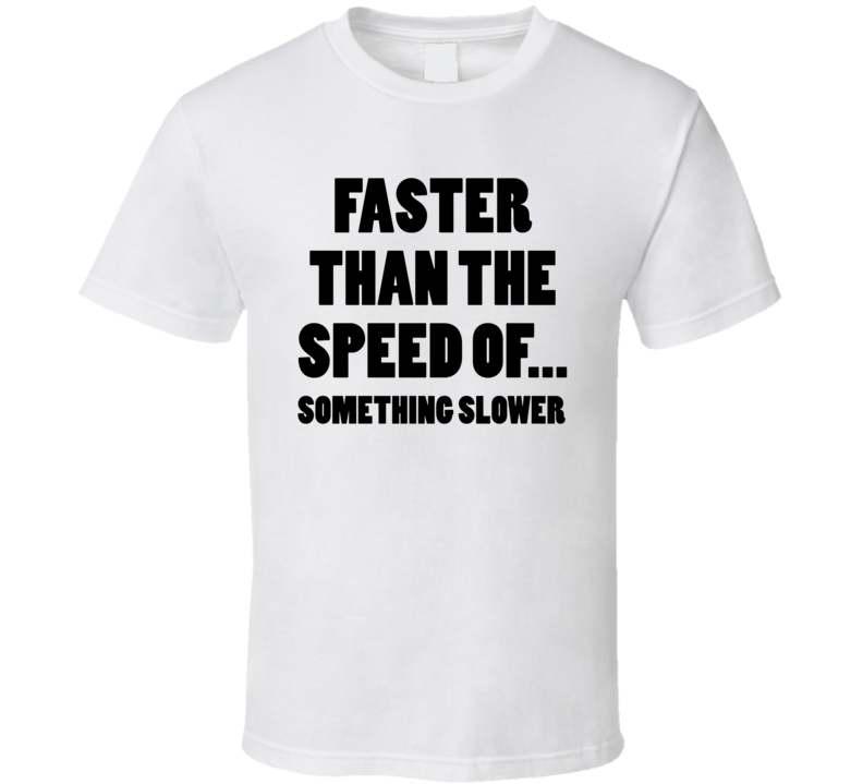 Faster Than The Speed ... Of Something Slower (Black Bold) Funny Mother's / Father's Day Exercise/Gym  T Shirt