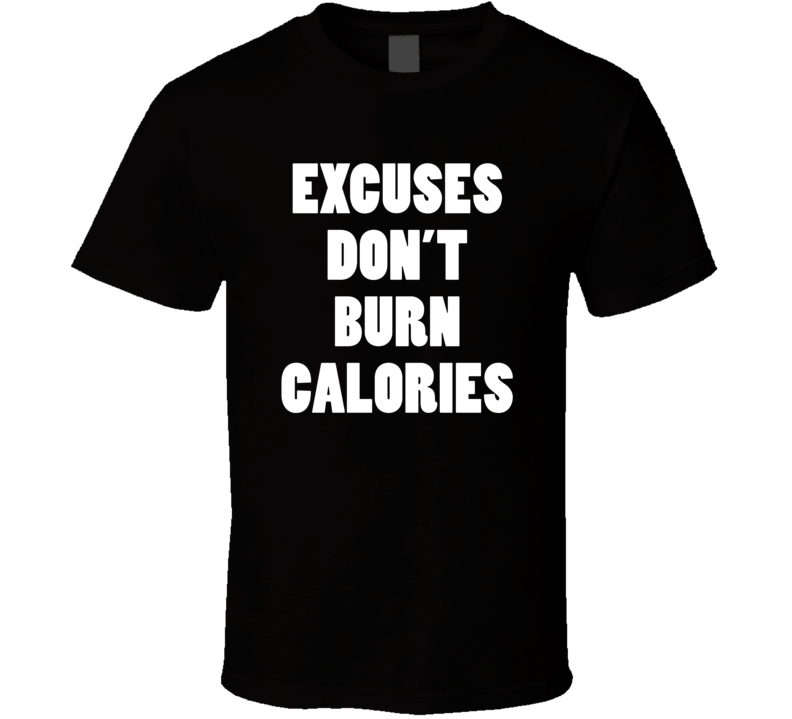 Excuses Don't Burn Calories (White Bold Font) Funny Exercise/Gym T Shirt