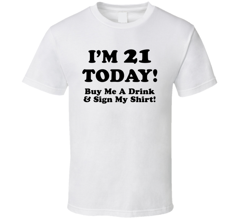 I'm 21 Today! Buy Me A Drink & Sign My Shirt! (Black Font) Funny Birthday