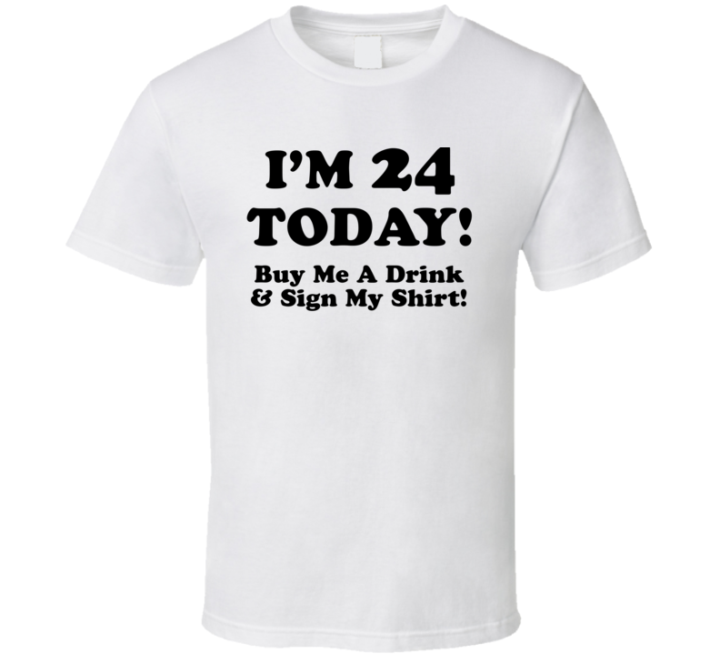 I'm 24 Today! Buy Me A Drink & Sign My Shirt! (Black Font) Funny Birthday
