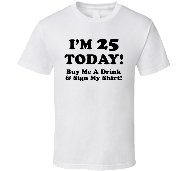 I'm 25 Today! Buy Me A Drink & Sign My Shirt! (Black Font) Funny Birthday