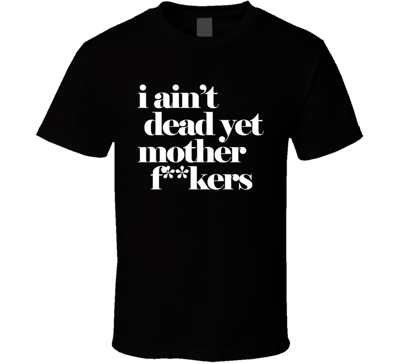 I Ain't Dead Yet Mother F**kers (white Font) Ric Flair Back Up And Running Inspired T Shirt