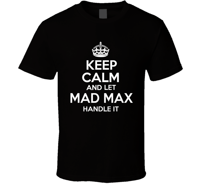 Keep Calm And Let Mad Max Handle It - Funny Mad Max Series T Shirt