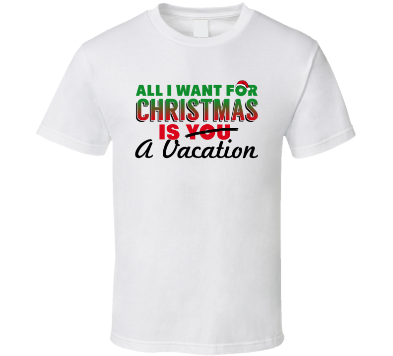 All I Want For Christmas Is A Vacation - Funny  T Shirt