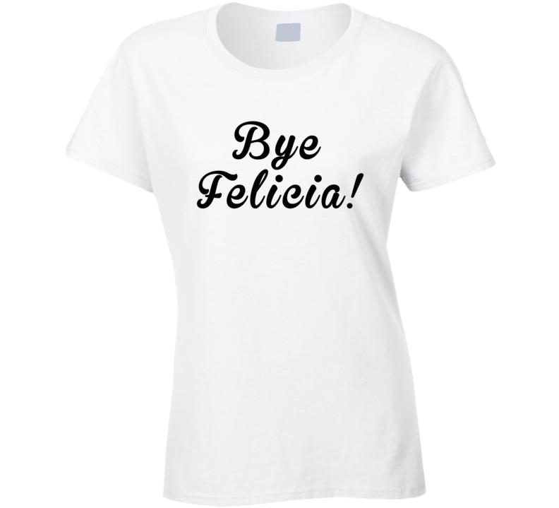 Bye Felicia ( Black Font ) Funny T Shirt