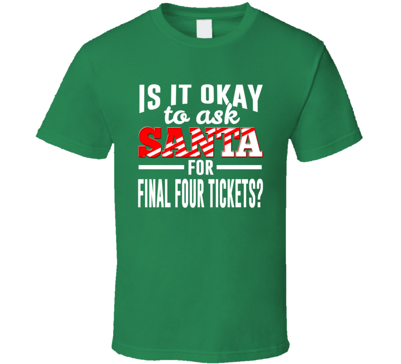 Is It Okay To Ask Santa For Final Four Tickets? - Funny March Madness Basketball  T Shirt