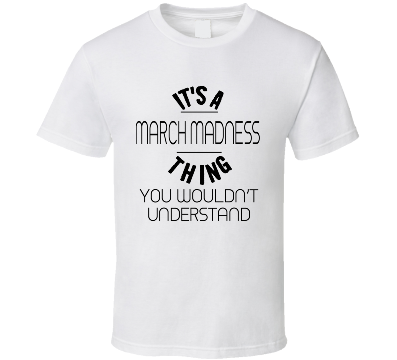 It's A March Madness Thing You Wouldnt Understand - Funny College Basketball  T Shirt