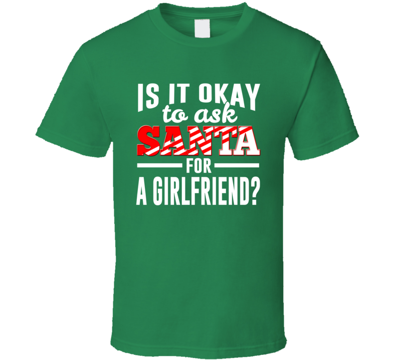 Is It Okay To Ask Santa For A Girlfriend? - Funny Christmas Holiday T Shirt