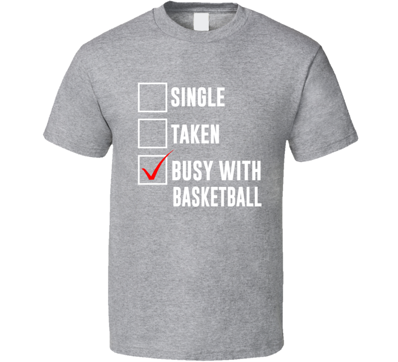 Single Taken Busy With Basketball - Funny March Madness T Shirt