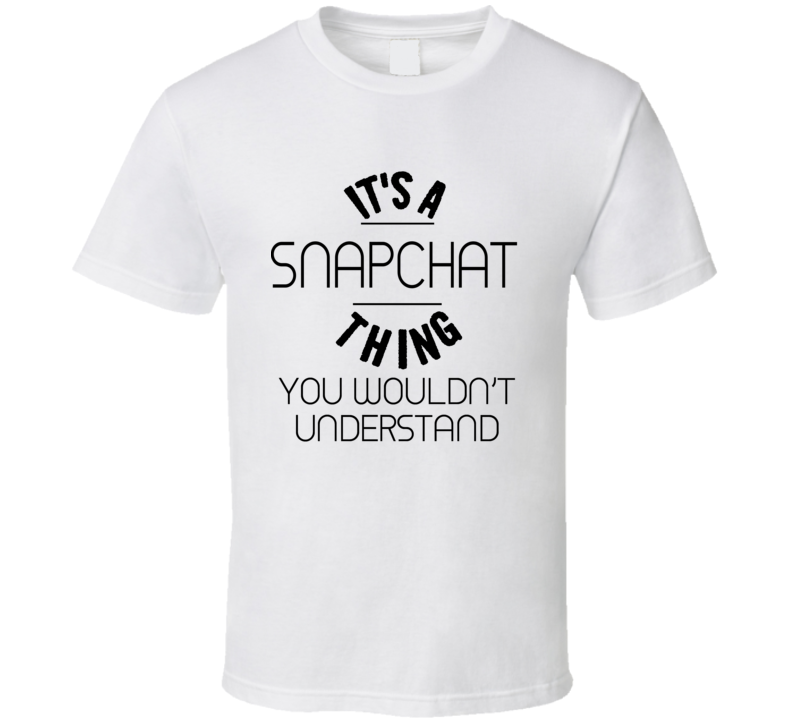 It's A Snapchat Thing You Wouldn't Understand - Funny T Shirt