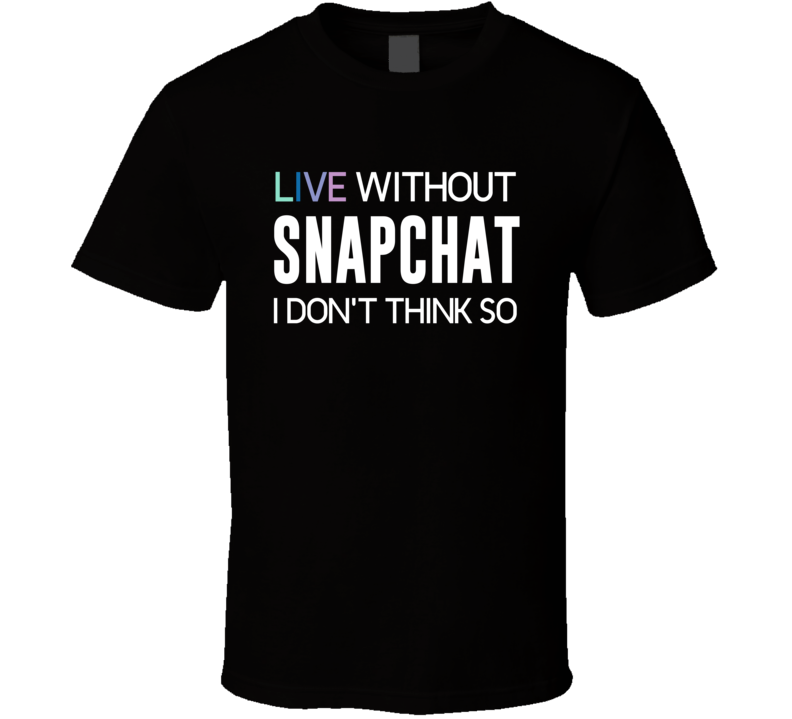 Live Without Snapchat I Don't Think So - Funny T Shirt