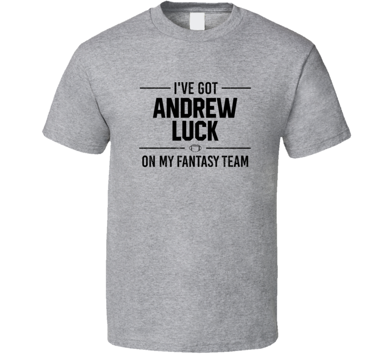 I've Got  Andrew Luck On My Fantasy Team - Football T Shirt